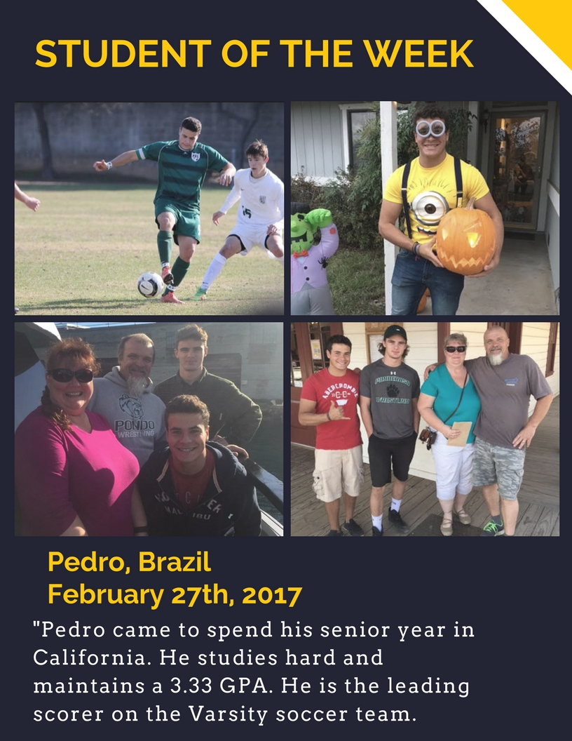 Student of the Week: Pedro from Brazil. February 27th, 2017. Pedro came to spend his senior year in California. He studies hard and maintains a 3.33 GPA. He is the leading scorer on the Varsity soccer team.
